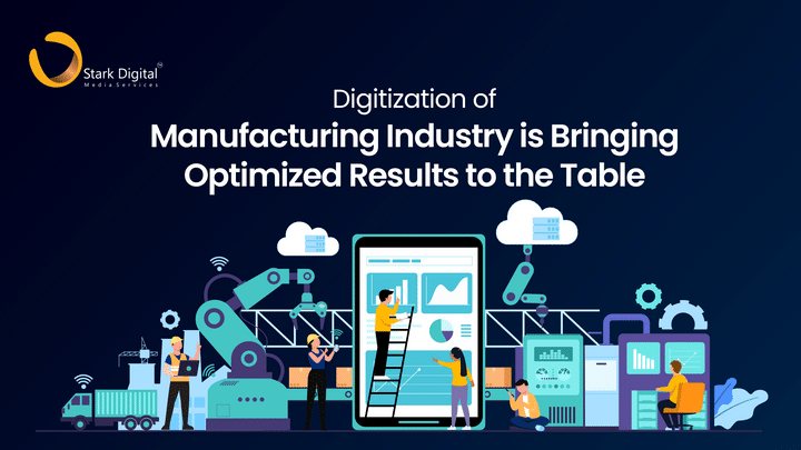 Digitization of Manufacturing Industry is Bringing Optimized Results to the Table